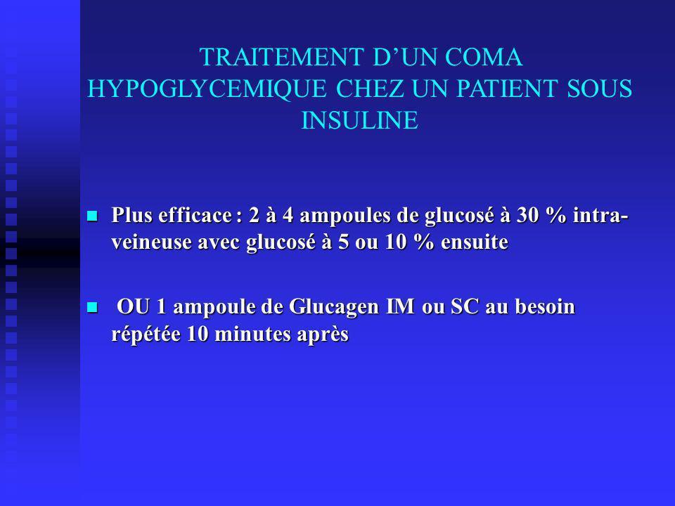 TRAITEMENT DUN COMA HYPOGLYCEMIQUE CHEZ UN PATIENT SOUS INSULINE Plus efficace : 2 à 4 ampoules de glucosé à 30 % intra- veineuse avec glucosé à 5 ou 10 % ensuite Plus efficace : 2 à 4 ampoules de glucosé à 30 % intra- veineuse avec glucosé à 5 ou 10 % ensuite OU 1 ampoule de Glucagen IM ou SC au besoin répétée 10 minutes après OU 1 ampoule de Glucagen IM ou SC au besoin répétée 10 minutes après