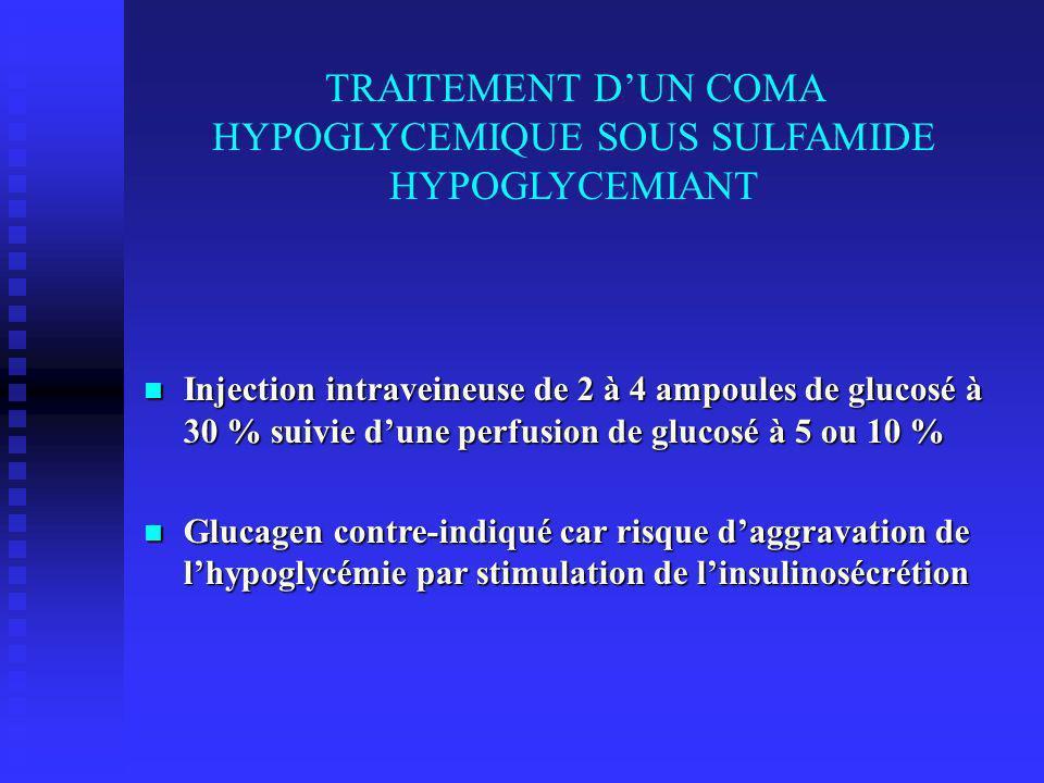 TRAITEMENT DUN COMA HYPOGLYCEMIQUE SOUS SULFAMIDE HYPOGLYCEMIANT Injection intraveineuse de 2 à 4 ampoules de glucosé à 30 % suivie dune perfusion de glucosé à 5 ou 10 % Injection intraveineuse de 2 à 4 ampoules de glucosé à 30 % suivie dune perfusion de glucosé à 5 ou 10 % Glucagen contre-indiqué car risque daggravation de lhypoglycémie par stimulation de linsulinosécrétion Glucagen contre-indiqué car risque daggravation de lhypoglycémie par stimulation de linsulinosécrétion