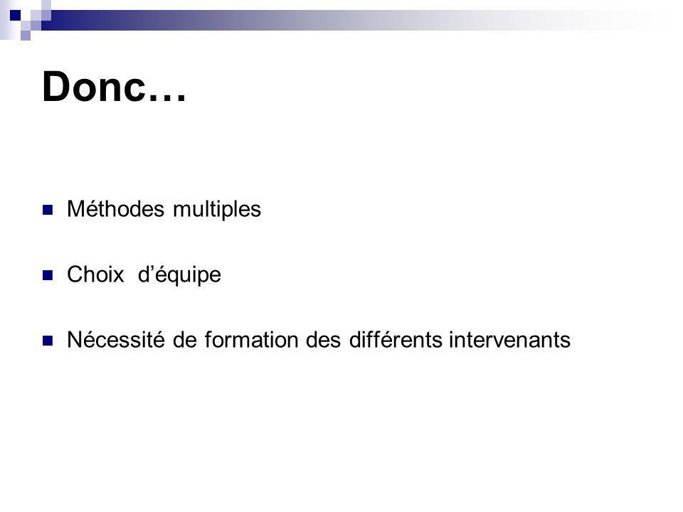 Donc… Méthodes multiples Choix déquipe Nécessité de formation des différents intervenants