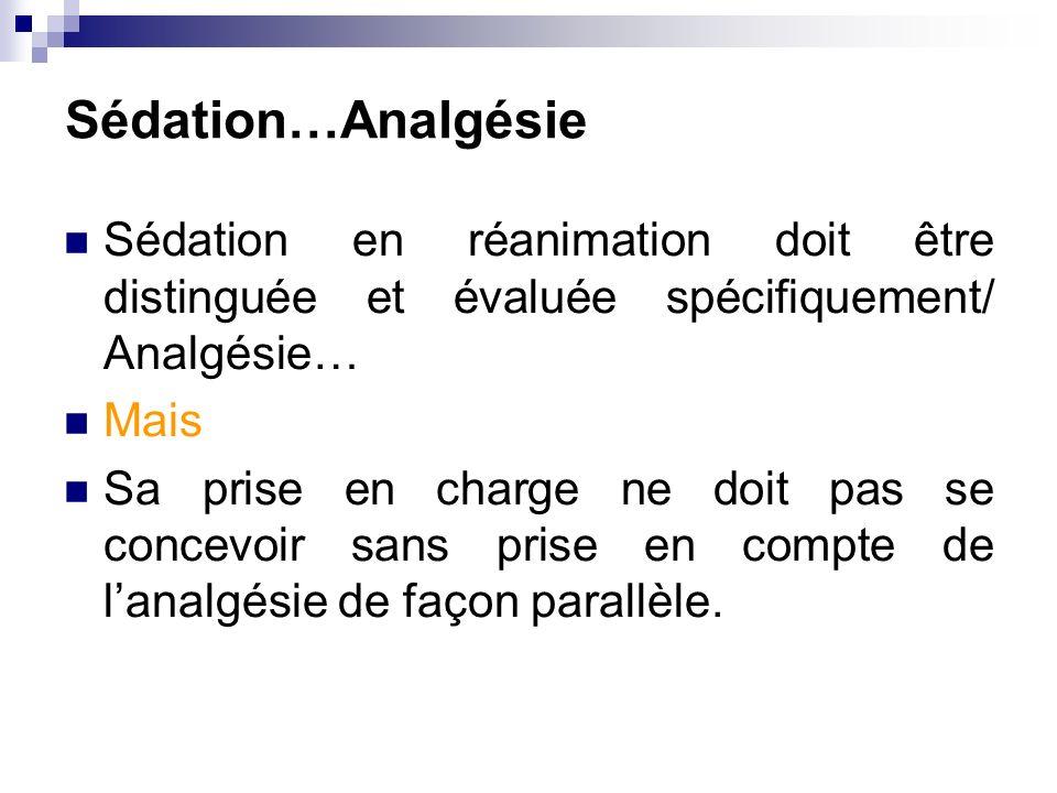 Sédation…Analgésie Sédation en réanimation doit être distinguée et évaluée spécifiquement/ Analgésie… Mais Sa prise en charge ne doit pas se concevoir sans prise en compte de lanalgésie de façon parallèle.