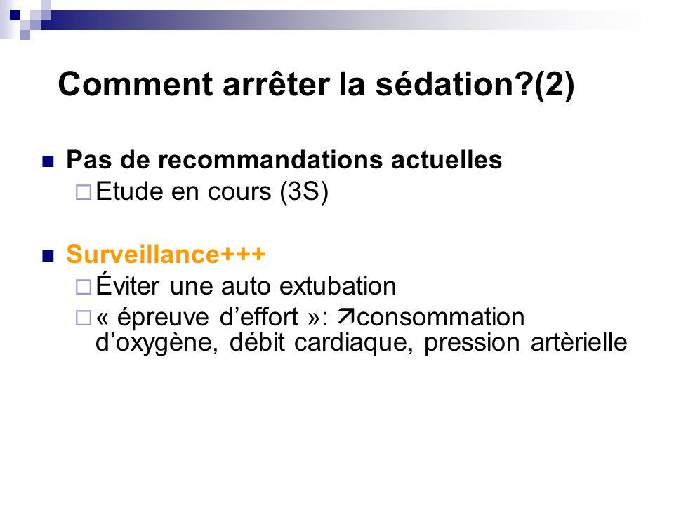 Comment arrêter la sédation?(2) Pas de recommandations actuelles Etude en cours (3S) Surveillance+++ Éviter une auto extubation « épreuve deffort »: consommation doxygène, débit cardiaque, pression artèrielle