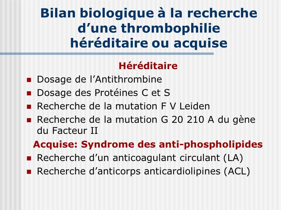 Bilan biologique à la recherche dune thrombophilie héréditaire ou acquise Héréditaire Dosage de lAntithrombine Dosage des Protéines C et S Recherche d