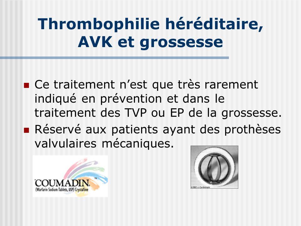 Thrombophilie héréditaire, AVK et grossesse Ce traitement nest que très rarement indiqué en prévention et dans le traitement des TVP ou EP de la gross