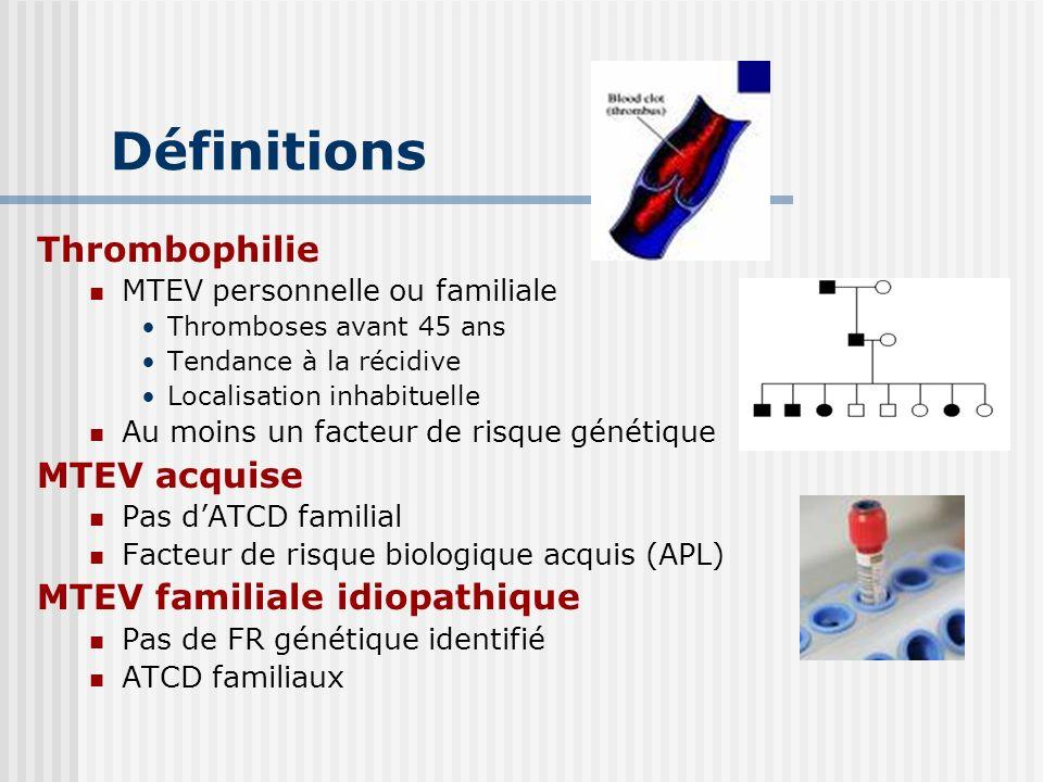 Définitions Thrombophilie MTEV personnelle ou familiale Thromboses avant 45 ans Tendance à la récidive Localisation inhabituelle Au moins un facteur d
