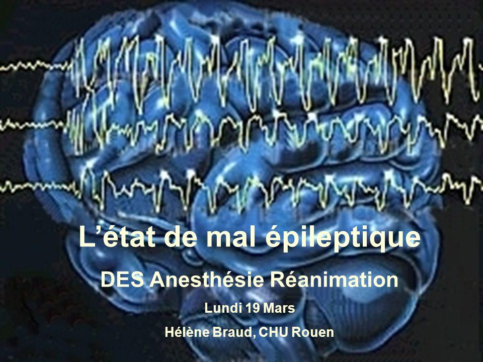 Létat de mal épileptique DES Anesthésie Réanimation Lundi 19 Mars Hélène Braud, CHU Rouen