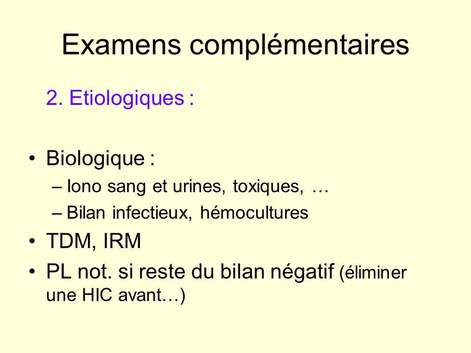 Examens complémentaires 2. Etiologiques : Biologique : –Iono sang et urines, toxiques, … –Bilan infectieux, hémocultures TDM, IRM PL not. si reste du
