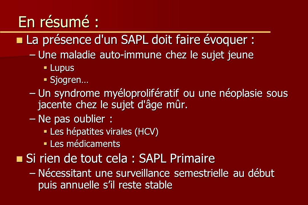 En résumé : La présence d un SAPL doit faire évoquer : La présence d un SAPL doit faire évoquer : –Une maladie auto-immune chez le sujet jeune Lupus Lupus Sjogren… Sjogren… –Un syndrome myéloprolifératif ou une néoplasie sous jacente chez le sujet d âge mûr.