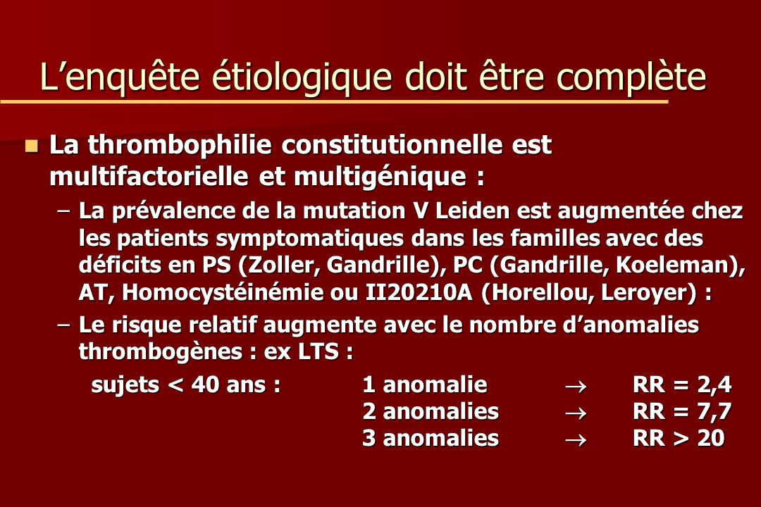 Lenquête étiologique doit être complète La thrombophilie constitutionnelle est multifactorielle et multigénique : La thrombophilie constitutionnelle est multifactorielle et multigénique : –La prévalence de la mutation V Leiden est augmentée chez les patients symptomatiques dans les familles avec des déficits en PS (Zoller, Gandrille), PC (Gandrille, Koeleman), AT, Homocystéinémie ou II20210A (Horellou, Leroyer) : –Le risque relatif augmente avec le nombre danomalies thrombogènes : ex LTS : sujets 20