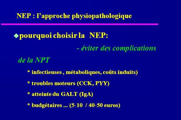 pourquoi choisir laNEP: - éviter des complications de la NPT * infectieuses, métaboliques, coûts induits) * troubles moteurs (CCK, PYY) * atteinte du GALT (IgA) * budgétaires...