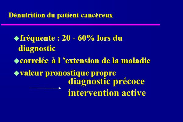 Dénutrition du patient cancéreux fréquente : 20 - 60% lors du diagnostic correlée à l extension de la maladie valeur pronostique propre diagnostic précoce intervention active