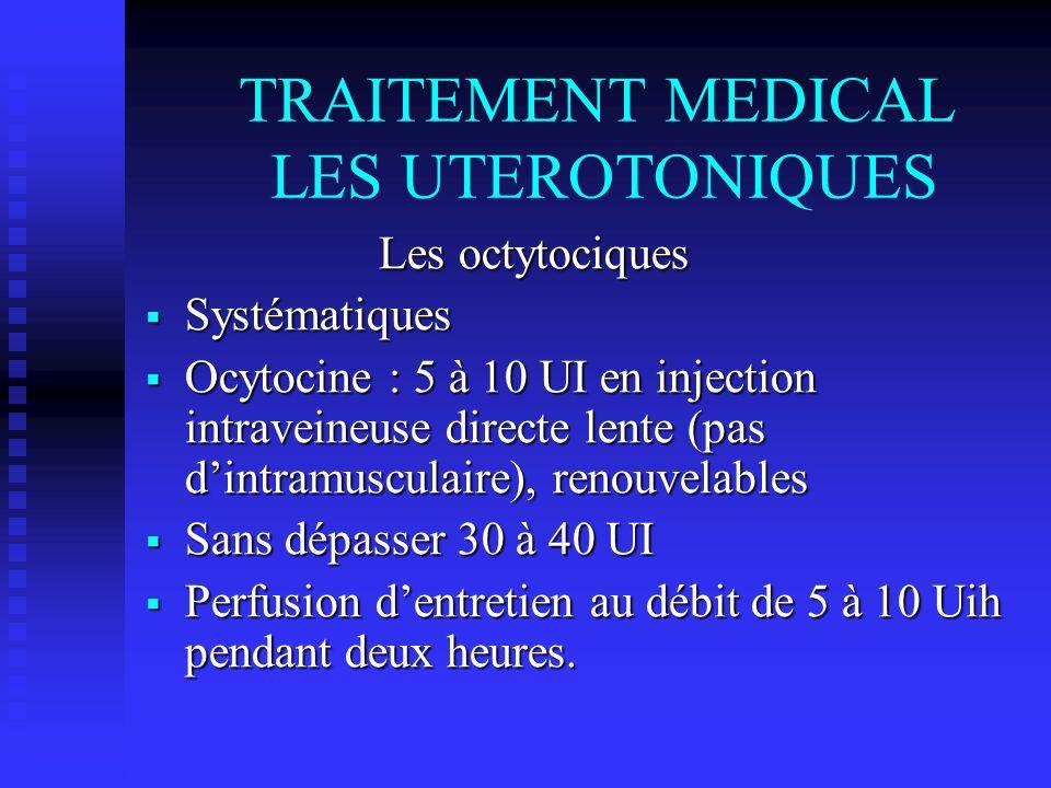 TRAITEMENT MEDICAL LES UTEROTONIQUES Les octytociques Les octytociques Systématiques Systématiques Ocytocine : 5 à 10 UI en injection intraveineuse di