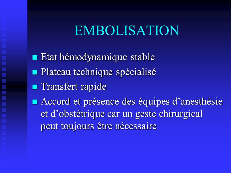 EMBOLISATION Etat hémodynamique stable Etat hémodynamique stable Plateau technique spécialisé Plateau technique spécialisé Transfert rapide Transfert