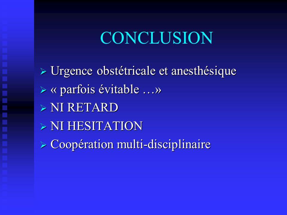 CONCLUSION Urgence obstétricale et anesthésique Urgence obstétricale et anesthésique « parfois évitable …» « parfois évitable …» NI RETARD NI RETARD N