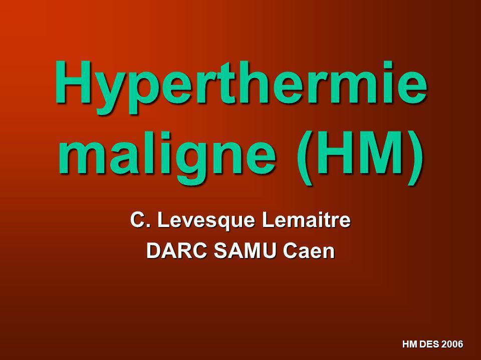 HM DES 2006 Hyperthermie maligne (HM) C. Levesque Lemaitre DARC SAMU Caen