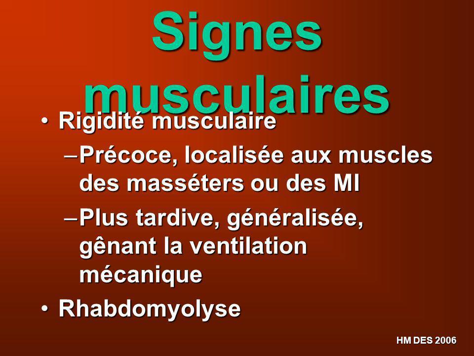 HM DES 2006 Signes musculaires Rigidité musculaire Rigidité musculaire – Précoce, localisée aux muscles des masséters ou des MI – Plus tardive, généra