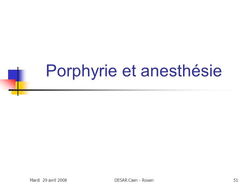 Mardi 29 avril 2008DESAR Caen - Rouen51 Porphyrie et anesthésie
