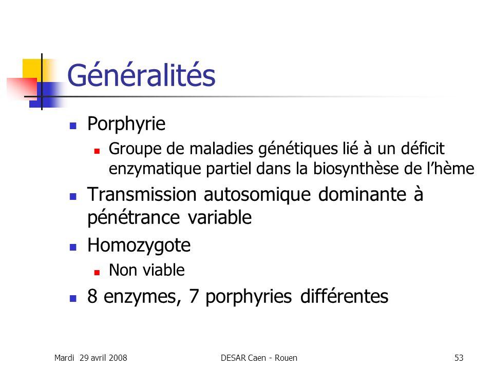 Mardi 29 avril 2008DESAR Caen - Rouen53 Généralités Porphyrie Groupe de maladies génétiques lié à un déficit enzymatique partiel dans la biosynthèse d