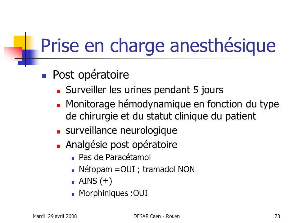 Mardi 29 avril 2008DESAR Caen - Rouen73 Prise en charge anesthésique Post opératoire Surveiller les urines pendant 5 jours Monitorage hémodynamique en