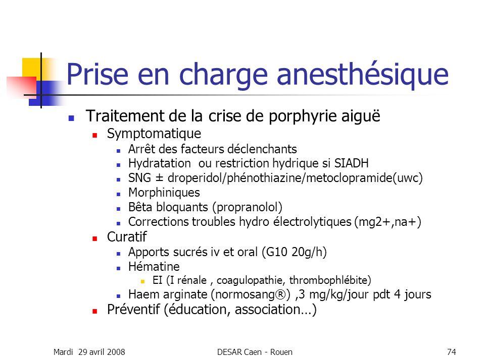 Mardi 29 avril 2008DESAR Caen - Rouen74 Prise en charge anesthésique Traitement de la crise de porphyrie aiguë Symptomatique Arrêt des facteurs déclen