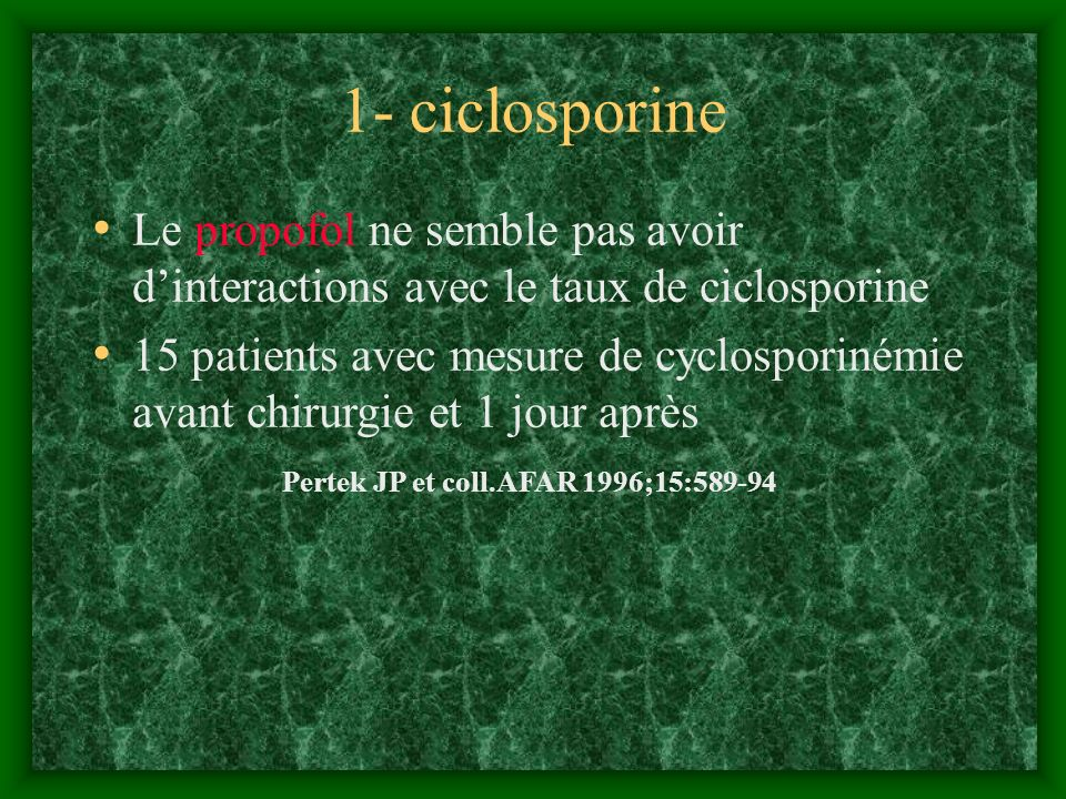 1- ciclosporine Le propofol ne semble pas avoir dinteractions avec le taux de ciclosporine 15 patients avec mesure de cyclosporinémie avant chirurgie