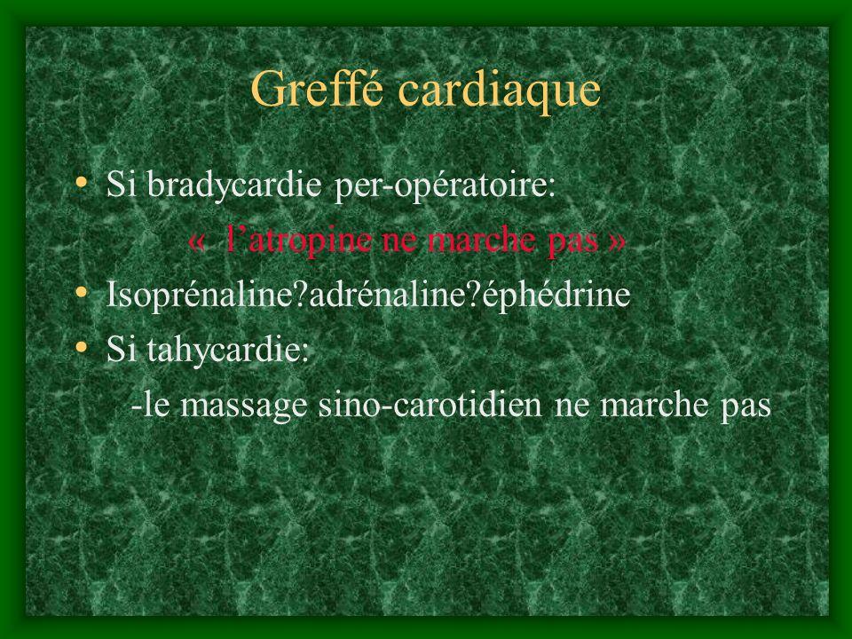 Greffé cardiaque Si bradycardie per-opératoire: « latropine ne marche pas » Isoprénaline?adrénaline?éphédrine Si tahycardie: -le massage sino-carotidi