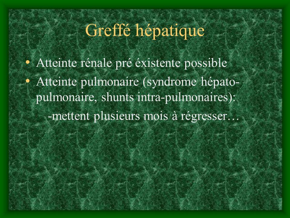 Greffé hépatique Atteinte rénale pré éxistente possible Atteinte pulmonaire (syndrome hépato- pulmonaire, shunts intra-pulmonaires): -mettent plusieur