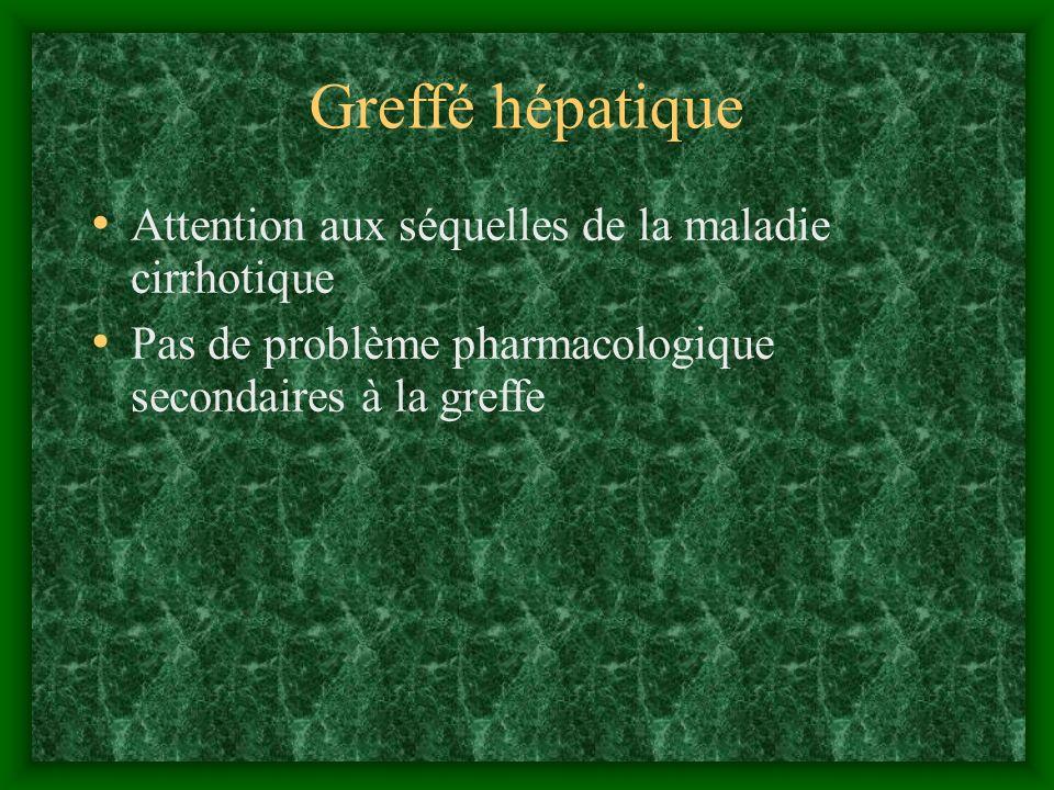 Greffé hépatique Attention aux séquelles de la maladie cirrhotique Pas de problème pharmacologique secondaires à la greffe