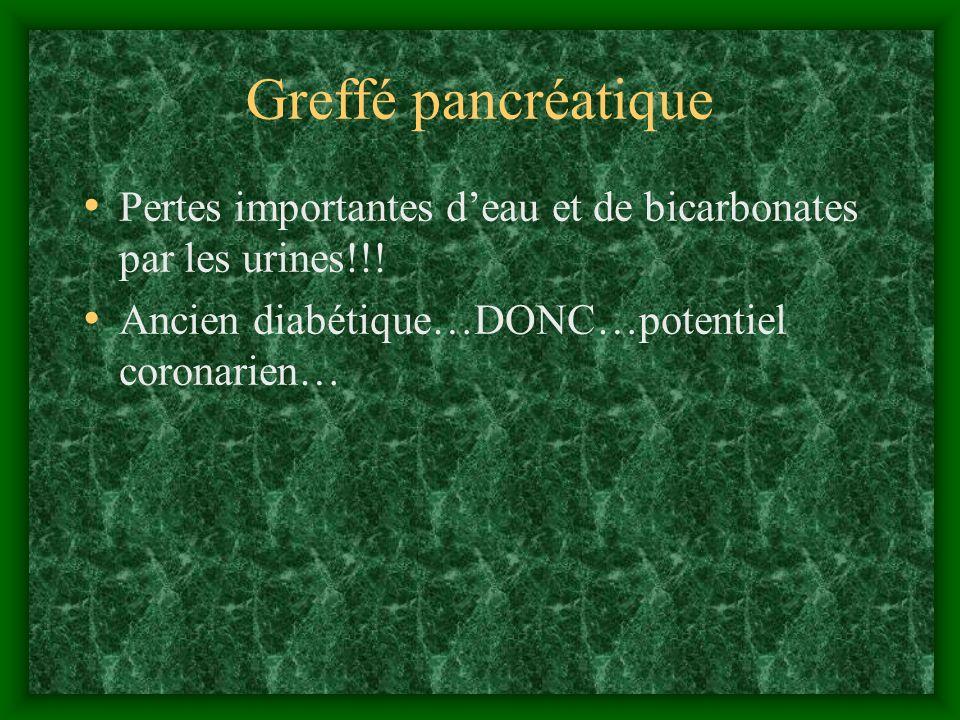 Greffé pancréatique Pertes importantes deau et de bicarbonates par les urines!!! Ancien diabétique…DONC…potentiel coronarien…
