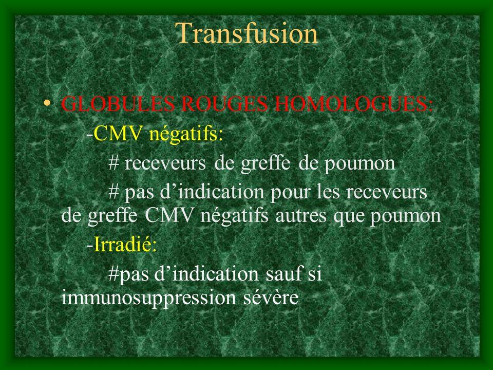 Transfusion GLOBULES ROUGES HOMOLOGUES: -CMV négatifs: # receveurs de greffe de poumon # pas dindication pour les receveurs de greffe CMV négatifs aut