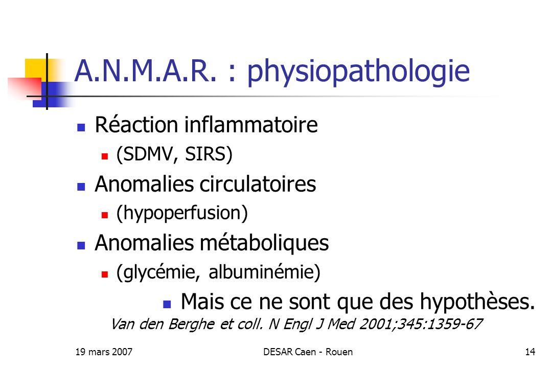 19 mars 2007DESAR Caen - Rouen14 A.N.M.A.R. : physiopathologie Réaction inflammatoire (SDMV, SIRS) Anomalies circulatoires (hypoperfusion) Anomalies m