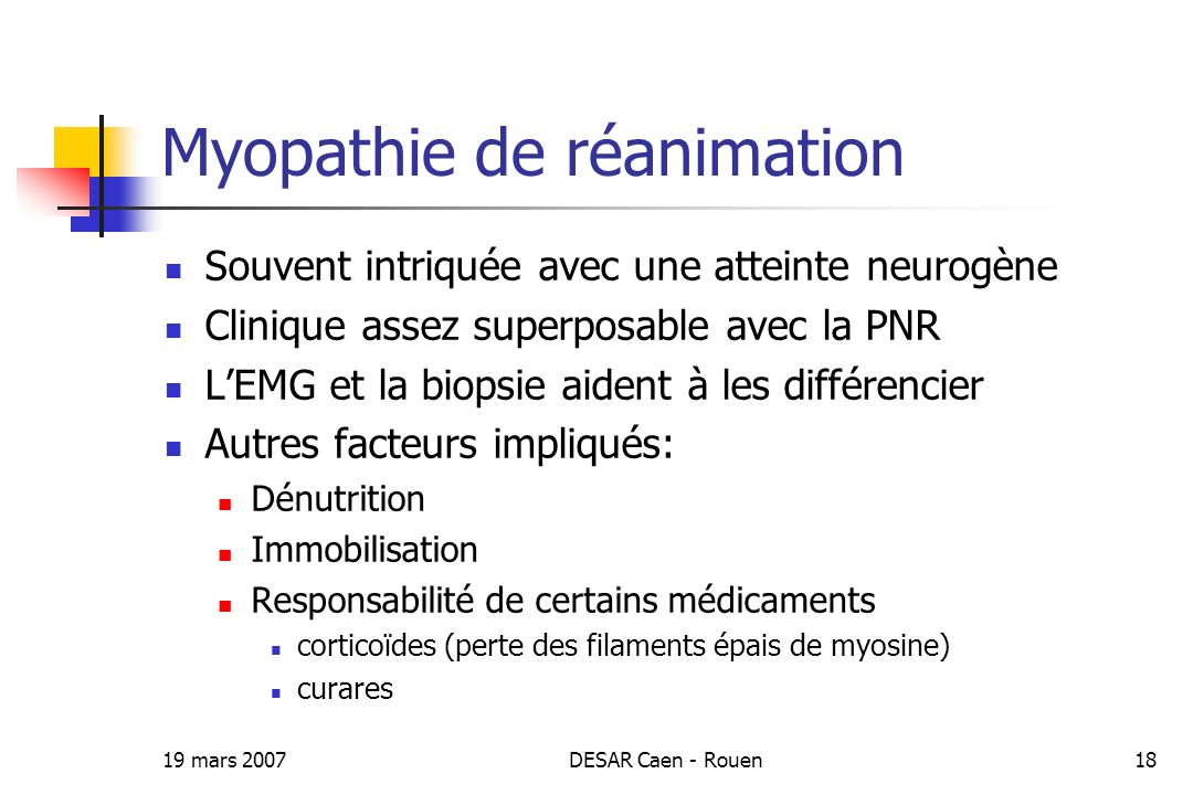 19 mars 2007DESAR Caen - Rouen18 Myopathie de réanimation Souvent intriquée avec une atteinte neurogène Clinique assez superposable avec la PNR LEMG e