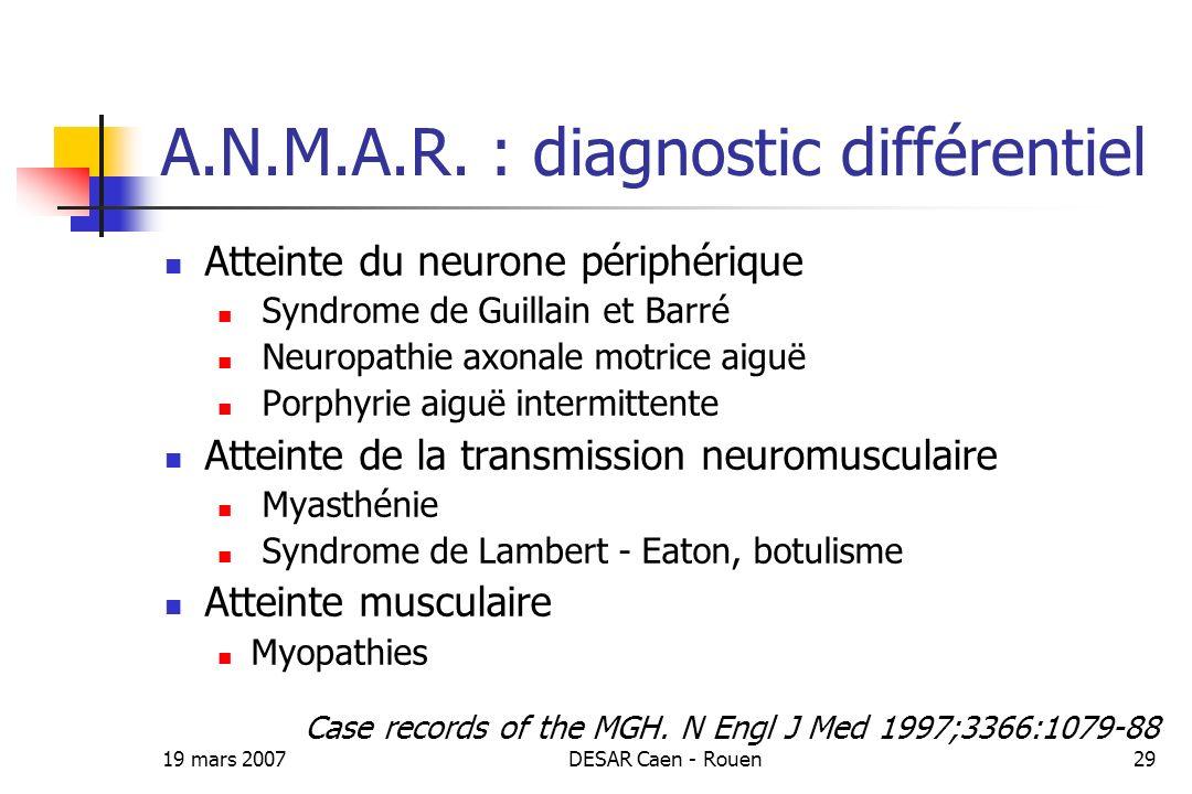 19 mars 2007DESAR Caen - Rouen29 A.N.M.A.R. : diagnostic différentiel Atteinte du neurone périphérique Syndrome de Guillain et Barré Neuropathie axona