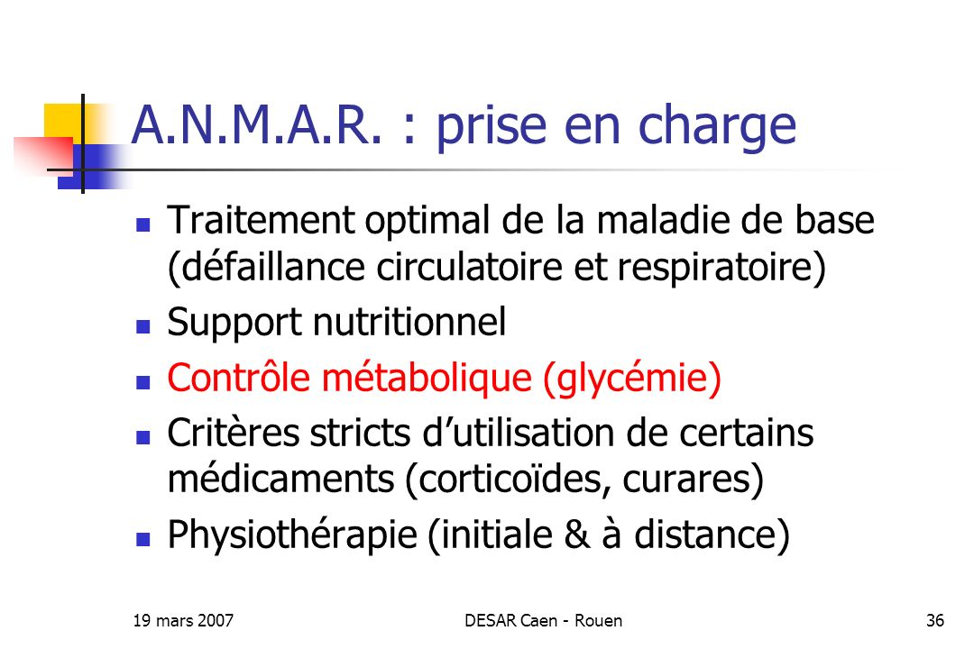 19 mars 2007DESAR Caen - Rouen36 A.N.M.A.R. : prise en charge Traitement optimal de la maladie de base (défaillance circulatoire et respiratoire) Supp