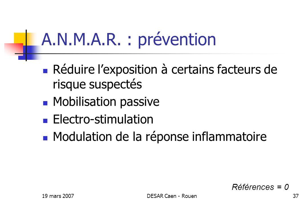 19 mars 2007DESAR Caen - Rouen37 A.N.M.A.R. : prévention Réduire lexposition à certains facteurs de risque suspectés Mobilisation passive Electro-stim