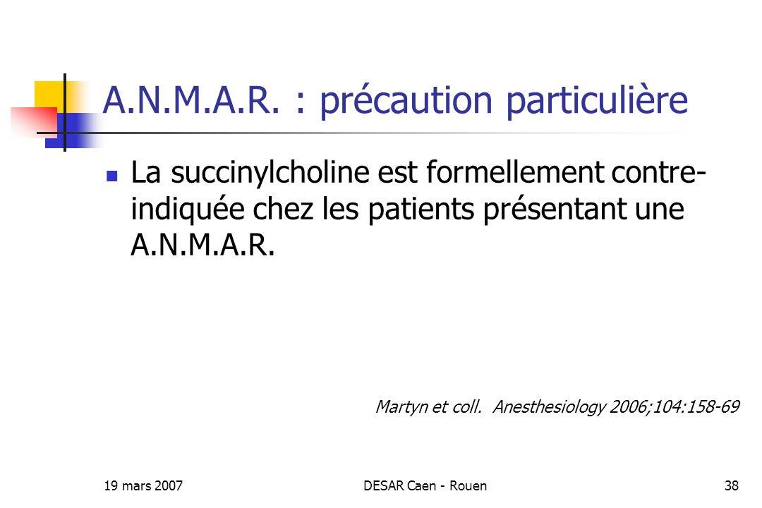 19 mars 2007DESAR Caen - Rouen38 A.N.M.A.R. : précaution particulière La succinylcholine est formellement contre- indiquée chez les patients présentan