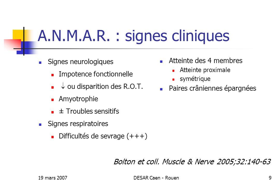 19 mars 2007DESAR Caen - Rouen9 A.N.M.A.R. : signes cliniques Signes neurologiques Impotence fonctionnelle ou disparition des R.O.T. Amyotrophie ± Tro