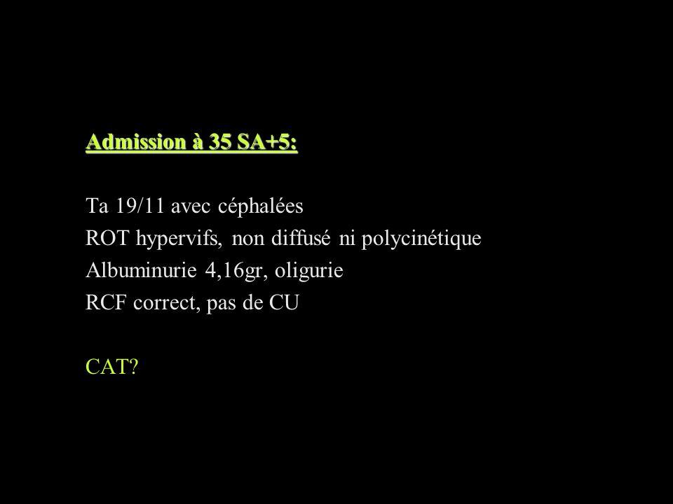 Admission à 35 SA+5: Ta 19/11 avec céphalées ROT hypervifs, non diffusé ni polycinétique Albuminurie 4,16gr, oligurie RCF correct, pas de CU CAT?