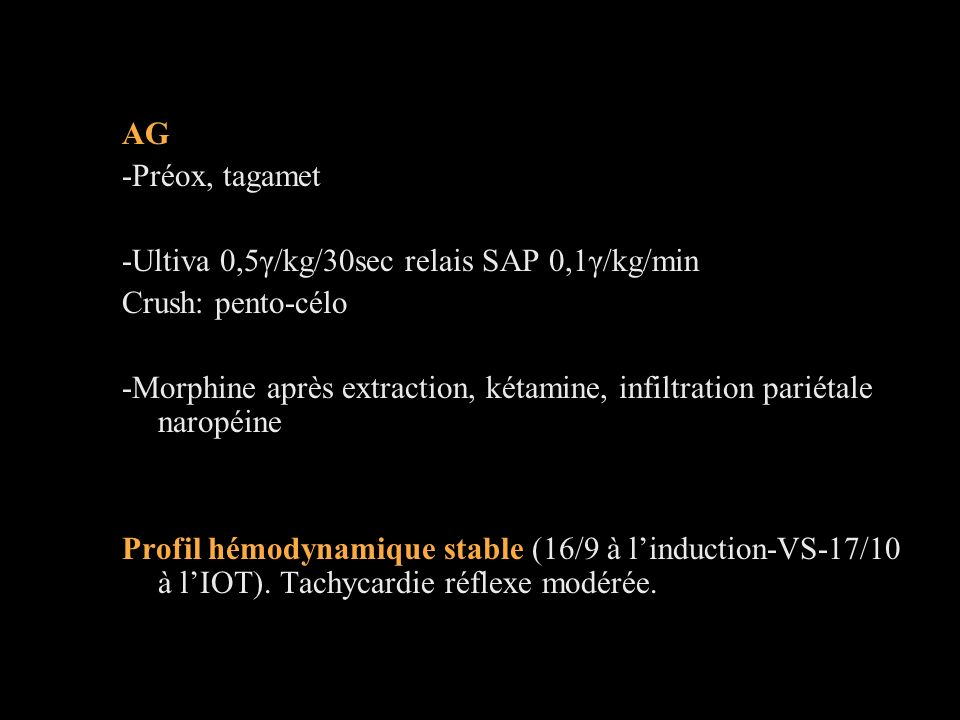 AG -Préox, tagamet -Ultiva 0,5γ/kg/30sec relais SAP 0,1γ/kg/min Crush: pento-célo -Morphine après extraction, kétamine, infiltration pariétale naropéine Profil hémodynamique stable (16/9 à linduction-VS-17/10 à lIOT).
