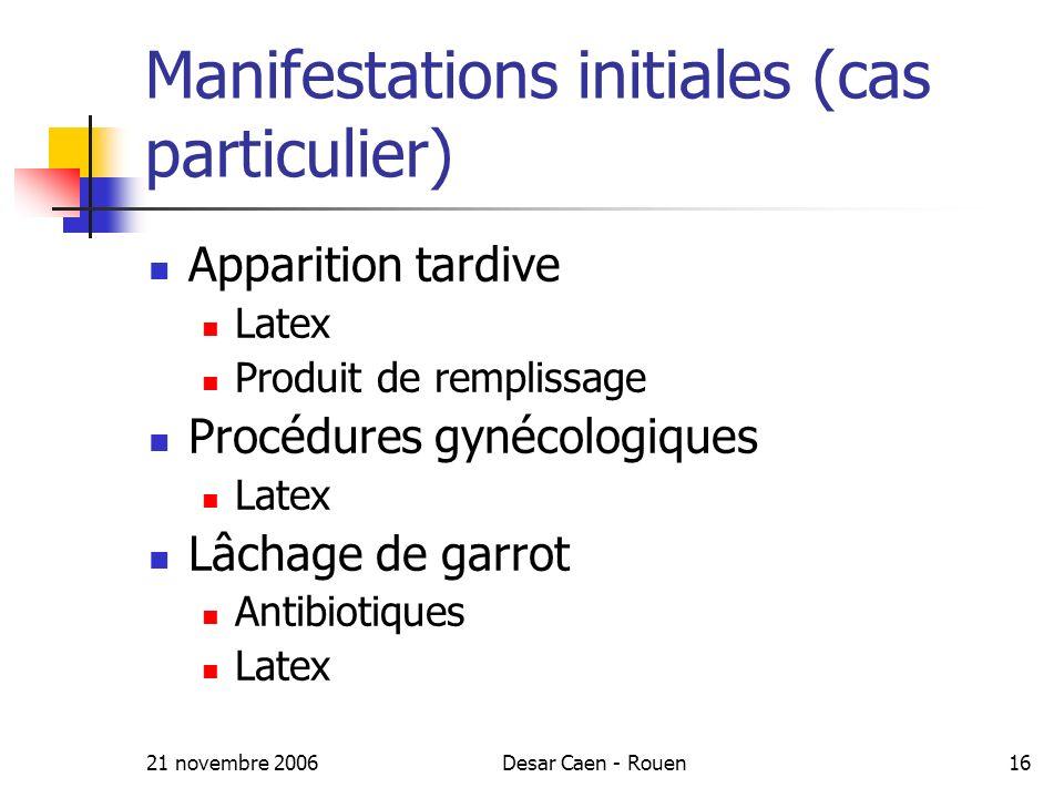21 novembre 2006Desar Caen - Rouen16 Manifestations initiales (cas particulier) Apparition tardive Latex Produit de remplissage Procédures gynécologiques Latex Lâchage de garrot Antibiotiques Latex