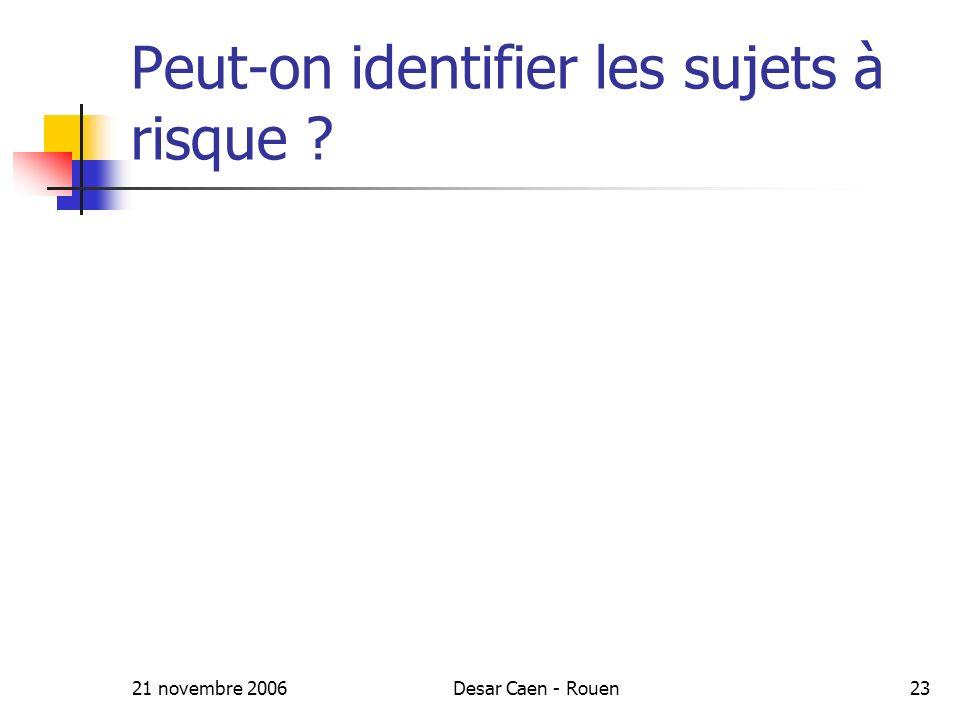 21 novembre 2006Desar Caen - Rouen23 Peut-on identifier les sujets à risque ?