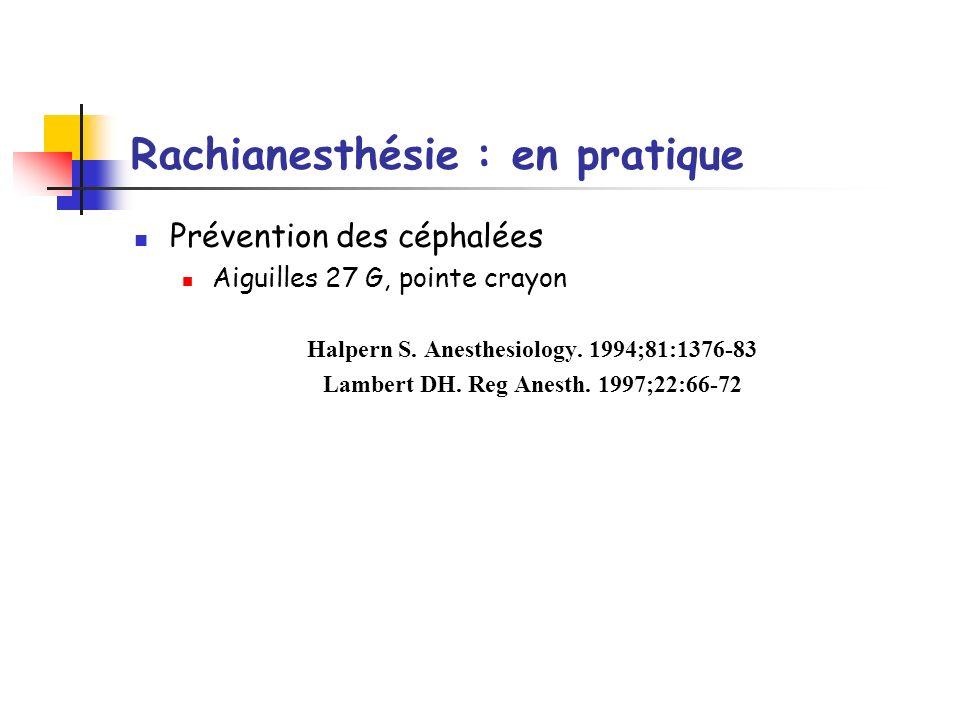 Rachianesthésie : en pratique Prévention des céphalées Aiguilles 27 G, pointe crayon Halpern S. Anesthesiology. 1994;81:1376-83 Lambert DH. Reg Anesth