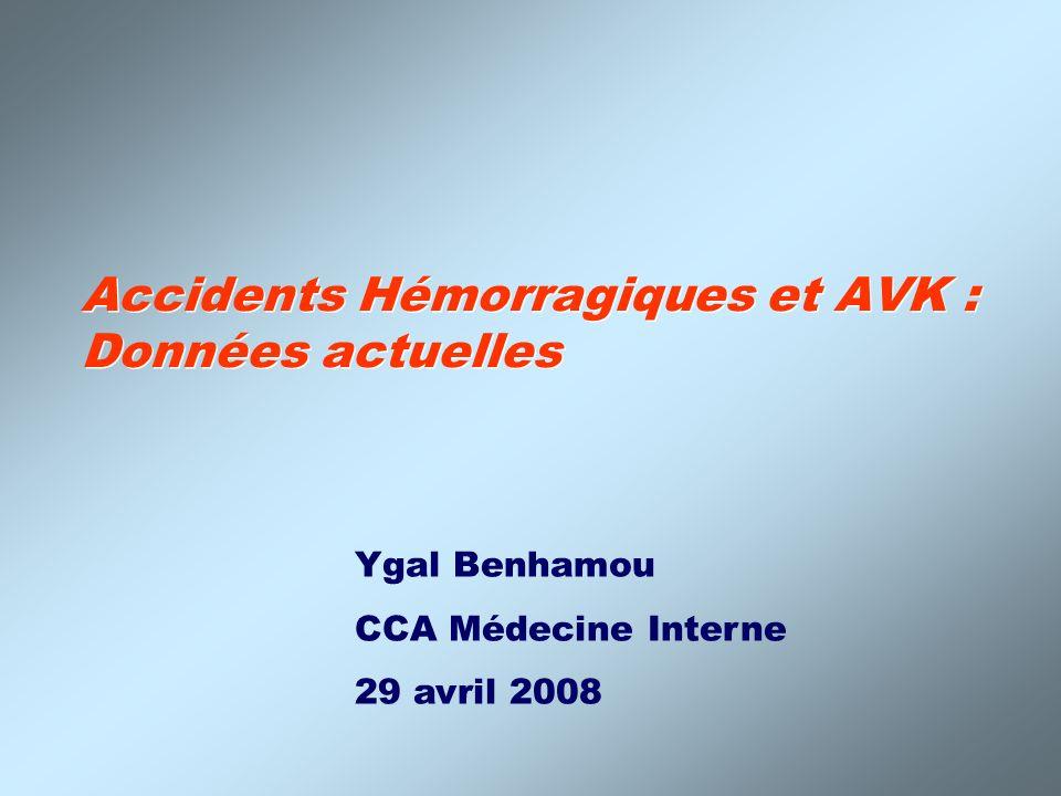 Accidents Hémorragiques et AVK : Données actuelles Ygal Benhamou CCA Médecine Interne 29 avril 2008