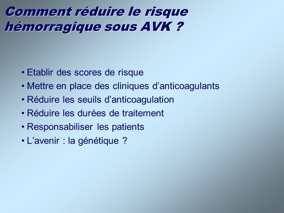Facteurs de risque : - Age > 65 ans - Antécédents AVC - Antécédents dhémorragie digestive - IDM récent, Ht < 30%, insuf.