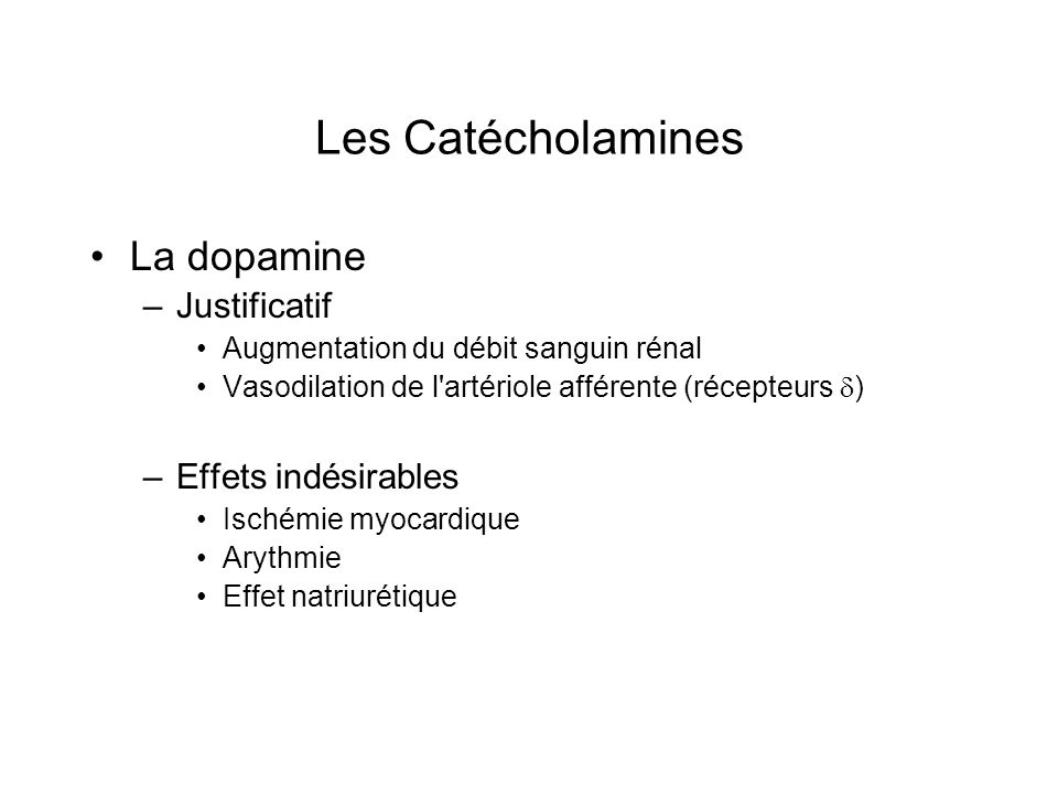 Les Catécholamines La dopamine –Justificatif Augmentation du débit sanguin rénal Vasodilation de l'artériole afférente (récepteurs ) –Effets indésirab