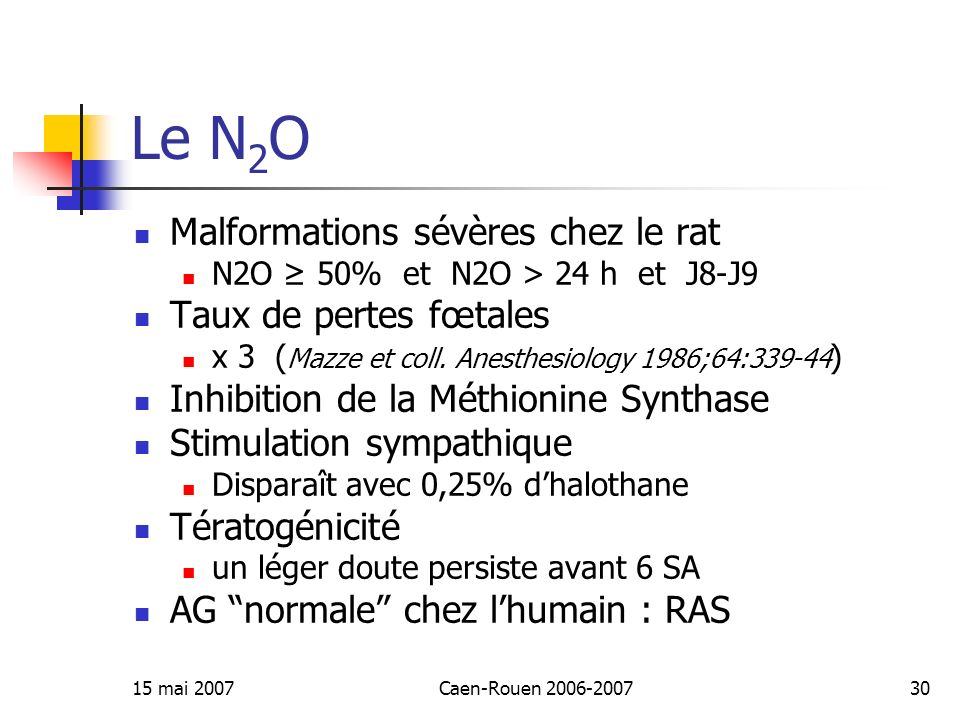 15 mai 2007Caen-Rouen 2006-200730 Le N 2 O Malformations sévères chez le rat N2O 50% et N2O > 24 h et J8-J9 Taux de pertes fœtales x 3 ( Mazze et coll