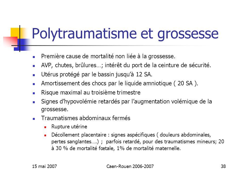 15 mai 2007Caen-Rouen 2006-200738 Polytraumatisme et grossesse Première cause de mortalité non liée à la grossesse. AVP, chutes, brûlures…; intérêt du