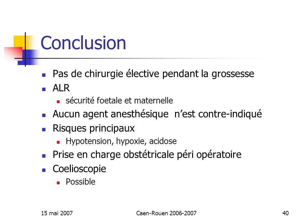 15 mai 2007Caen-Rouen 2006-200740 Conclusion Pas de chirurgie élective pendant la grossesse ALR sécurité foetale et maternelle Aucun agent anesthésiqu