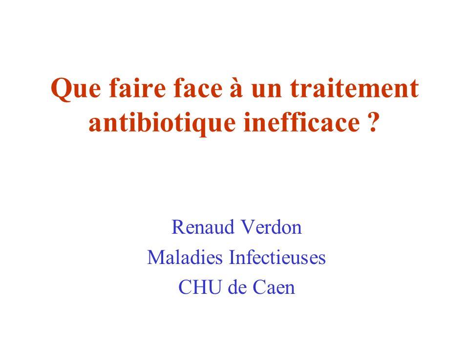 Que faire face à un traitement antibiotique inefficace ? Renaud Verdon Maladies Infectieuses CHU de Caen