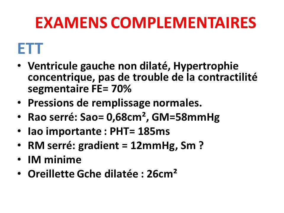 EXAMENS COMPLEMENTAIRES ETT Ventricule gauche non dilaté, Hypertrophie concentrique, pas de trouble de la contractilité segmentaire FE= 70% Pressions