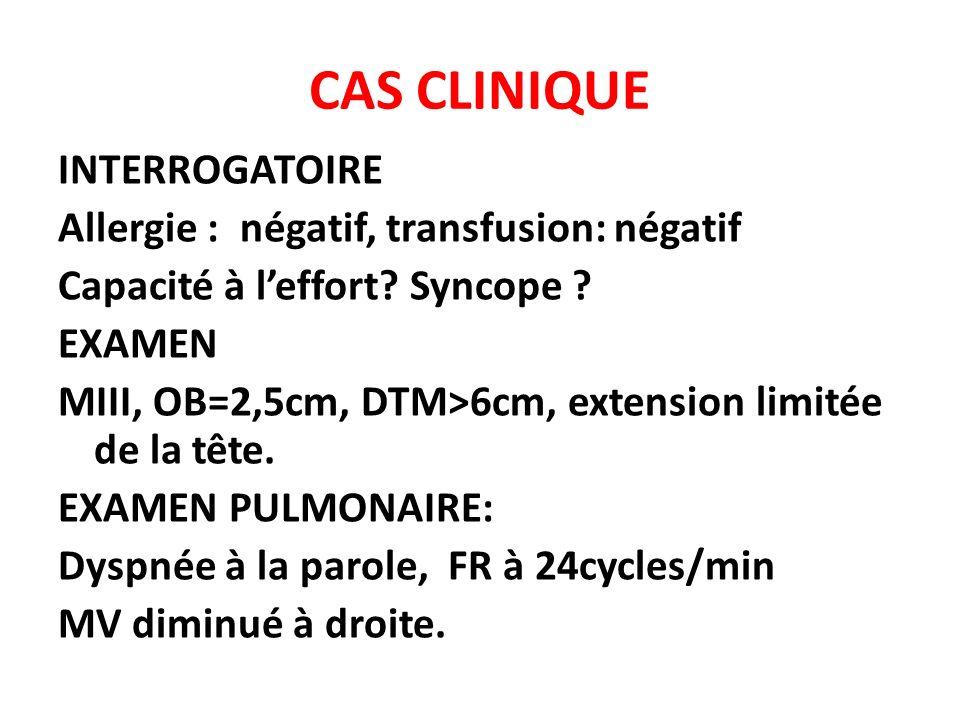 CAS CLINIQUE INTERROGATOIRE Allergie : négatif, transfusion: négatif Capacité à leffort? Syncope ? EXAMEN MIII, OB=2,5cm, DTM>6cm, extension limitée d